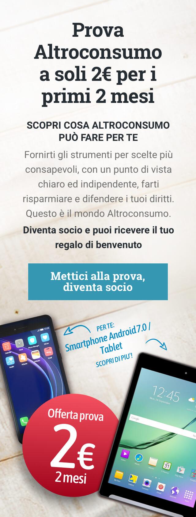 Prova Altroconsumo a soli 2€ per i primi 2 mesi. Mettici alla prova, diventa socio. Per te: Smartphone Android 7.0 o Tablet Android scopri!